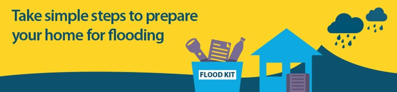 Banner with text which reads Take simple steps to prepare your home for flooding. rest of image shows graphic of a flood kit and a house submerged by a dark blue wave of water caused by two heavy rain clouds above